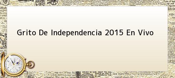 Grito De Independencia 2015 En Vivo