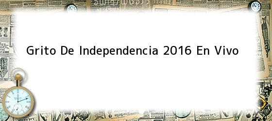 Grito De Independencia 2016 En Vivo