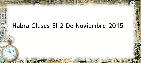 Habra Clases El 2 De Noviembre 2015