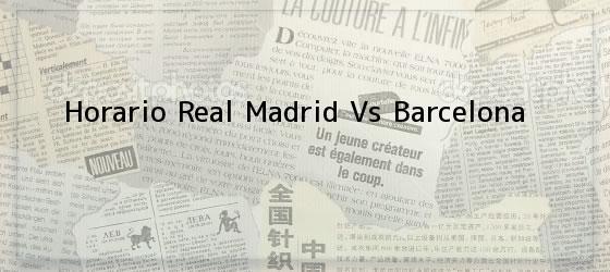 Horario Real Madrid Vs Barcelona