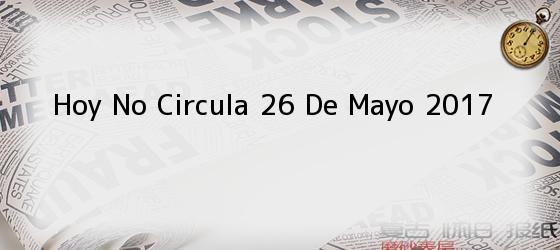 Hoy No Circula 26 De Mayo 2017