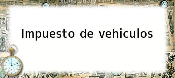 <i>Impuesto de vehiculos</i>