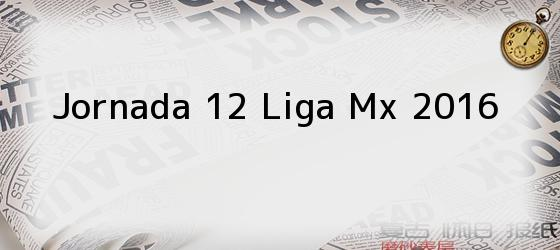 Jornada 12 Liga Mx 2016