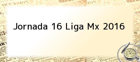 Jornada 16 Liga Mx 2016
