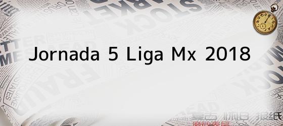 Jornada 5 Liga Mx 2018