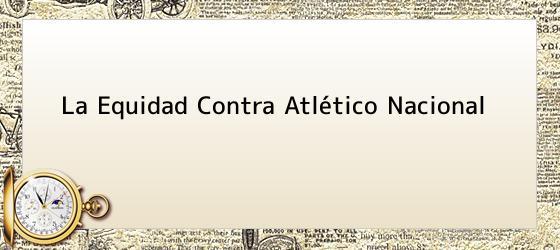 La Equidad Contra Atlético Nacional