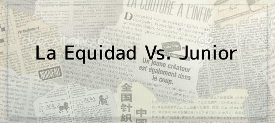 La Equidad Vs. Junior