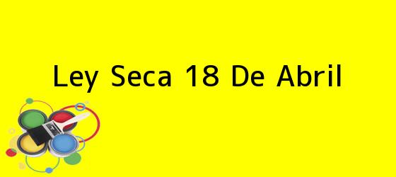 <b>Ley Seca 18 De Abril</b>