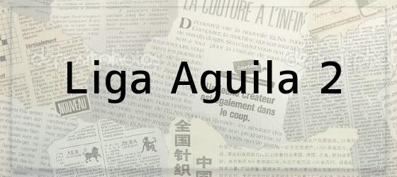 Liga Aguila 2