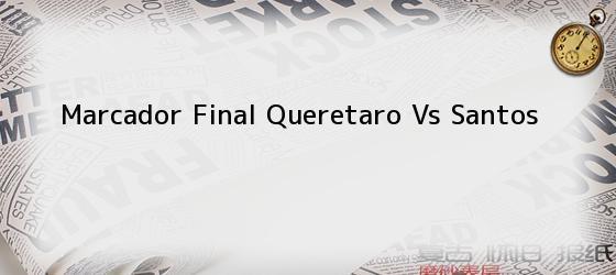 Marcador Final Queretaro Vs Santos