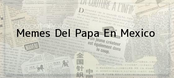 Memes Del Papa En Mexico