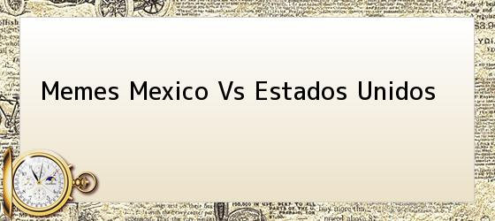 Memes Mexico Vs Estados Unidos