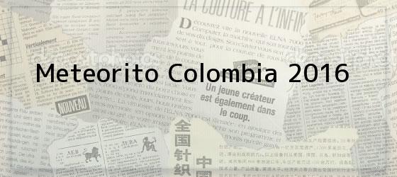 Meteorito Colombia 2016