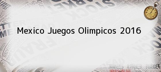 Mexico Juegos Olimpicos 2016