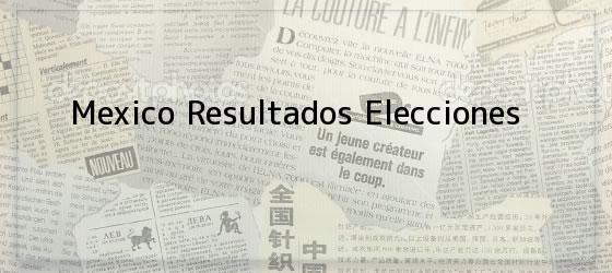 Mexico Resultados Elecciones
