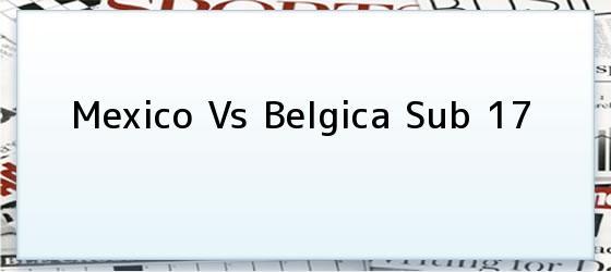 Mexico Vs Belgica Sub 17
