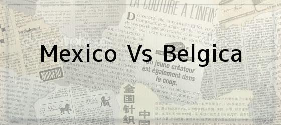 Mexico Vs Belgica