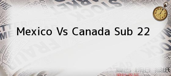 Mexico Vs Canada Sub 22