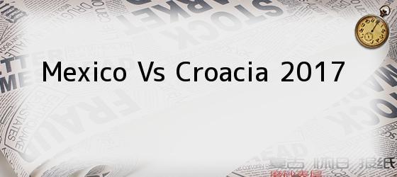 Mexico Vs Croacia 2017