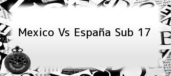 Mexico Vs España Sub 17