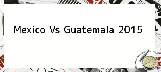 Mexico Vs Guatemala 2015