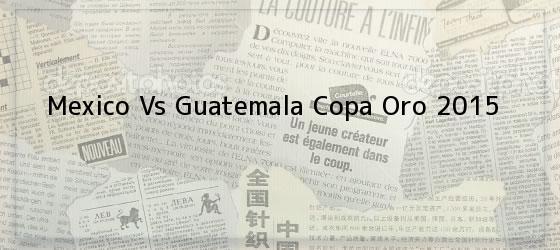 Mexico Vs Guatemala Copa Oro 2015