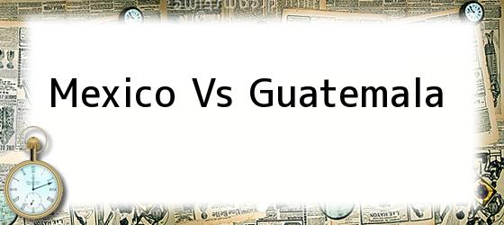 Mexico Vs Guatemala