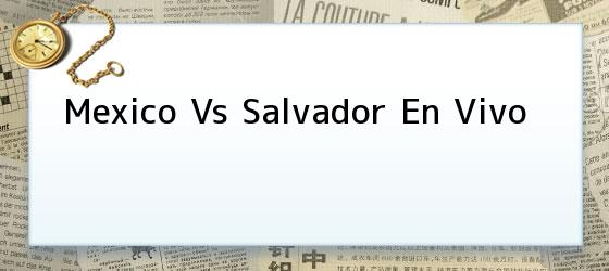 Mexico Vs Salvador En Vivo