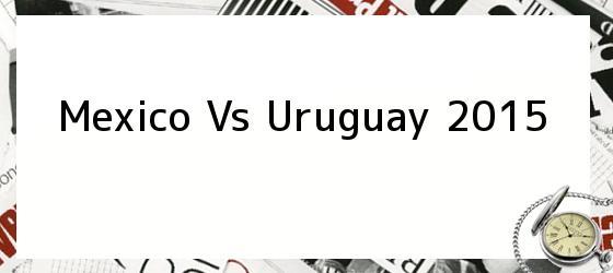 Mexico Vs Uruguay 2015