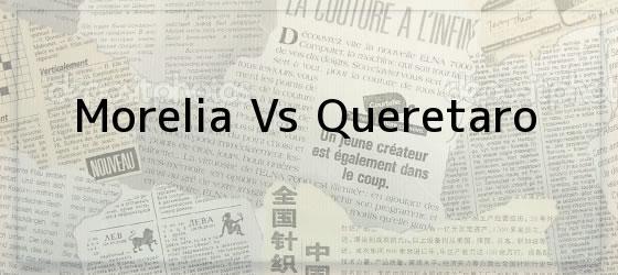 Morelia Vs Queretaro