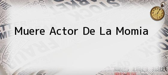 Muere Actor De La Momia