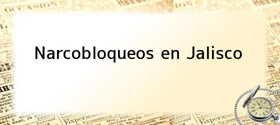 Narcobloqueos en Jalisco