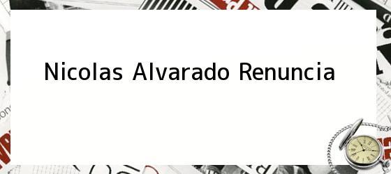Nicolas Alvarado Renuncia
