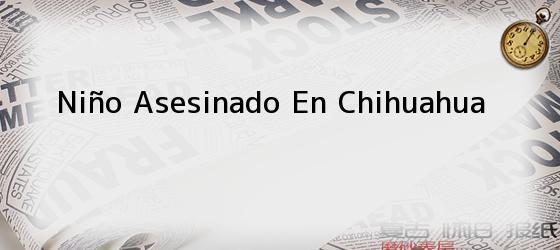 Niño asesinado en Chihuahua