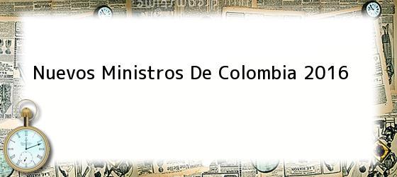 Nuevos Ministros De Colombia 2016