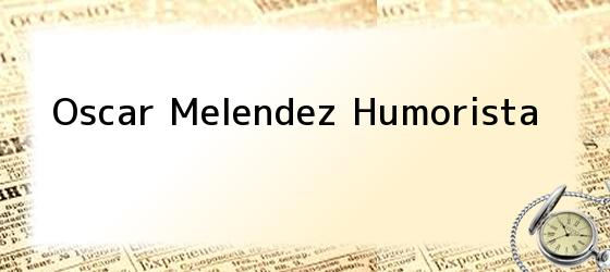 Oscar Melendez Humorista