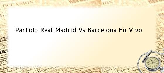 Partido Real Madrid Vs Barcelona En Vivo