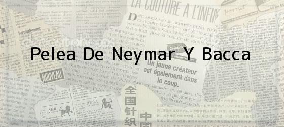 Pelea De Neymar Y Bacca