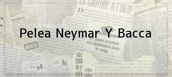 Pelea Neymar Y Bacca