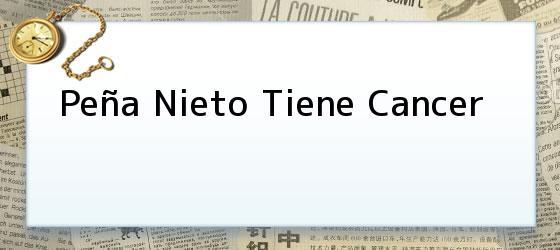 Peña Nieto Tiene Cancer