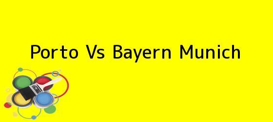 <i>Porto Vs Bayern Munich</i>