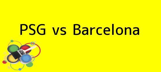<b>PSG vs Barcelona</b>