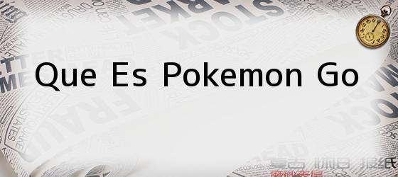 Que Es Pokemon Go