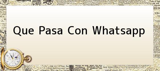Que Pasa Con Whatsapp