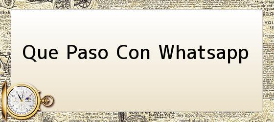 Que Paso Con Whatsapp