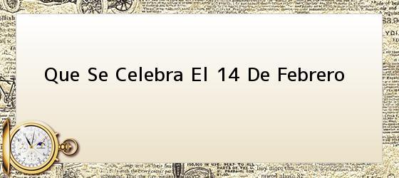 Que Se Celebra El 14 De Febrero