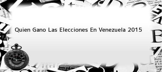 Quien Gano Las Elecciones En Venezuela 2015