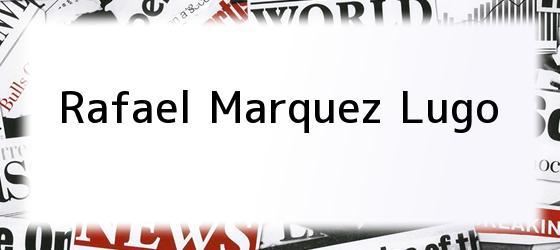 <b>Rafael Marquez Lugo</b>