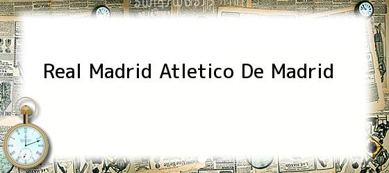 Real Madrid Atletico De Madrid
