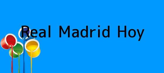 <b>Real Madrid Hoy</b>